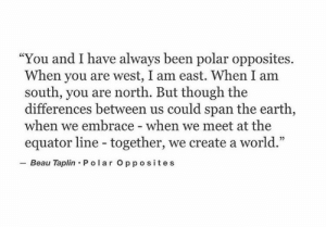 "opposites: ""You and I have always been polar opposites.  When you are west, I am east. When I am  south, you are north. But though the  differences between us could span the earth,  when we embrace - when we meet at the  equator line - together, we create a world.""  Beau Taplin Po lar Opposites"