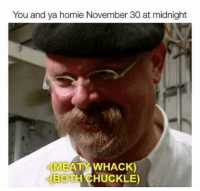 Be Like, Homie, and November 30: You and ya homie November 30 at midnight  WEATY WHACK  MEATYWHACK  BOTH CHUCKLE) It do be like this