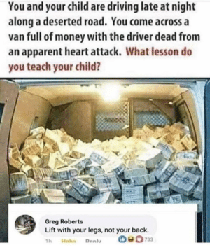 Dad, Dank, and Driving: You and your child are driving late at night  along a deserted road. You come across a  van full of money with the driver dead from  an apparent heart attack. What lesson do  you teach your child?  Greg Roberts  Lift with your legs, not your back.  O733  1h  Haha  Renly Sometimes simple lessons from your dad can help you avoid serious injuries. by longsanks MORE MEMES