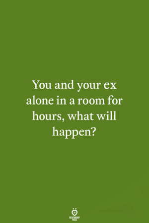 Being Alone, Will, and You: You and your ex  alone in a room for  hours, what will  happen?