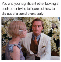 Irish exit ftw: You and your significant other looking at  each other trying to figure out how to  dip out of a social event early Irish exit ftw