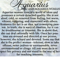 Jealous, Life, and Aquarius: YOU ANDAQUARIUS WOMAN  Aquarius woman lives in a world of ideas and  possesses a certain detached quality. She is not  aloof, cold, or removed from feeling, but warm,  vibrant, outgoing, and concerned with others.  Romance for her is an idea, not a sweeping pass  ion. In truth, she is wary of emotion, for it can  be troublesome or tiresome. She is above that,  she can deal rationally with life. Once her pass-  ions are aroused and directed at one person,  however, she is loyal and devoted. Some say that  she is the perfect woman--tolerant, slow to take  offense, never jealous or unreasonable, never  overemotional or clingy. All you must do is re  spect her privacy and not stand in the way of her  far-reaching interests.