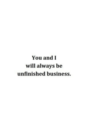 Life, Love, and Business: You andI  will always be  unfinished business We will always be unfinished business  Follow for more relatable love and life quotes     feel free to message me or submit posts!!