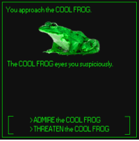 Cool: You approach the COOL FROG.  The COOLFROG eyes you suspiciously  ADMIREthe COOLFROG  THREATEN the COOLFROOG