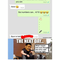 This guy say this kinda thing, never die before hahahaha! 😂😂: you are  19:37  Aww  19:37  But numbers can... 4/10  19:38  19:38  Burn in hell  19:38  Submitted by sirahihi  THE NEXT DA.  What I meant  was even though  she 4/10, I still  love her right... This guy say this kinda thing, never die before hahahaha! 😂😂