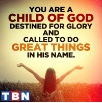 Memes, 🤖, and Glory: YOU ARE A  CHILD OF GOD  DESTINED FOR GLORY  AND  CALLED TO DO  GREAT THINGS  IN HIS NAME.  TB God has wonderful things in store for you. Make your life a testimony for Him!