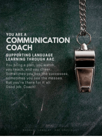 From Rachael Langley, AAC Specialist: YOU ARE A  COMMUNICATION  COACH  SUPPORTING LANGUAGE  LEARNING THROUGH AAC  You bring a plan, you watch,  you teach, and you cheer  Sometimes you see the successes,  sometimes you see the messes  But you're there fot it alli  Good job, Coach!  RACHAEL LANGLEY AAC SPECIALIST From Rachael Langley, AAC Specialist