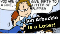 jon arbuckle: YOU ARE  A FINE,  GIVE BIRTH TO  LITTER OF  PUPPIES  Jon Arbuckle  Is a Loser