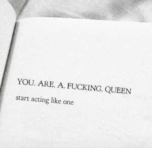 Fucking, Queen, and Acting: YOU. ARE. A. FUCKING. QUEEN  start acting like one