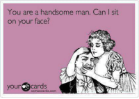 ;): You are a handsome man. Can I sit  on your face?  your e cards  somee cards.com ;)