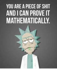 FWD: Funny science guy lol! (xpost /r/rickandmorty): YOU ARE A PIECE OF SHIT  AND ICAN PROVE IT FWD: Funny science guy lol! (xpost /r/rickandmorty)