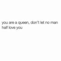 Half Loved: you are a queen, don't let no man  half love you