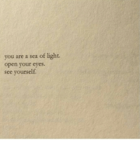 Light, Open, and You: you are a sea of light.  open your eyes  see yourself.
