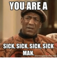 you are sick sick siick man :): YOU ARE A  SICK, SICK, SICK, SICK  MAN  memegenerator net you are sick sick siick man :)