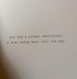 Revolution, Star, and Sky: you are a silent revolution.  a star being born into the sky.