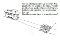@Dan Song: You are a trolley operator. Up ahead are five  sleep on the trac  alert them and ask them to get out of the way,  but that would mean that you have to violate  their nap.  Should you awake them, or respect their nap? @Dan Song