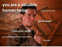 Love, Work, and I Love You: you are a valuable  human being  keep doing your best  good work  i like your outfit  you should probably have some coffee  i love you