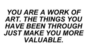Just Make: YOU ARE A WORK OF  ART. THE THINGS YOU  HAVE BEEN THROUGH  JUST MAKE YOU MORE  VALUABLE.