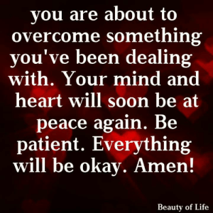 <3: you are about to  overcome something  you've been dealing  with. Your mind and  heart will soon be at  peace again. Be  patient. Everything  will be okay. Amen!  Beauty of Life <3