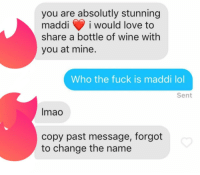 Lmao, Lol, and Love: you are absolutly stunning  maddii would love to  share a bottle of wine with  you at mine.  Who the fuck is maddi lol  Sent  lmao  copy past message, forgot  to change the name Oh Maddi