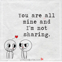 Not Sharing: You are all  mine and  I'm not  sharing.  Like Love Quotes.com