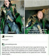 """God, Memes, and The Crew: You are, alloyou, Daleath me.  I am a god you dul creature,  ENOUGH  and I will not be bullied by  lokihiddleston  """"Puny god  just watching tumble  All I can think of is in the second one Tom said he had a rope tied to his leg. He  told the crew to pull it during his speech so it would look ike he was grabbed.  He didn't know when it vas happening so he wouldn't anticipate it and well  there you go-standing delivering a speech on how grand he is and -WHOOP  there he goes.... 🐇🐇🐇🐇🐇 ° 《cred to owner》"""
