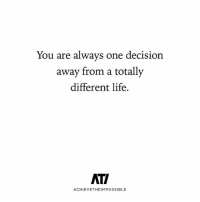Life, Love, and Memes: You are always one  decision  away from a totally  different life.  ATI  ACHIEVETHEIMPOSSIBLE Follow @achievetheimpossible love their content 🙌 . Much love markiron
