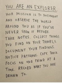 Yo, Focus, and Record: YOU ARE AN EXPLORER  UR MISSION IS To Do CUMENT  Yo  AND O BSERVE THE WORLD  AROUND Yo U AS IF You'VE  NEVER SEEN IT BEFORE  TAKE NOTES. COLLECT THINGS  Yo U FIND ON YoUR TRAVELS.  DOCUMENT YoUR FINDINGS.  NOTICE PATTERNS. CoPY. TRACE.  FOCUS ON ONE THING AT A  TIME. RECORD WHAT YoU ARE  DRAWN To