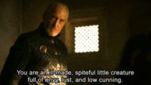 Fucking, Time, and Cunning: You are anill made, spiteful little creature  full of envy, lust, and low cunning. Tywin was right the whole time about Tyrion,he's just fucking useless.