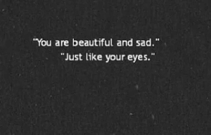 """Beautiful, Sad, and You: You are beautiful and sad.""""  Just like your eyes."""""""