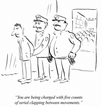 """Serial Clapper: """"You are being charged with five counts  of serial clapping between movements. Serial Clapper"""