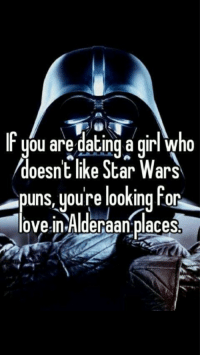 Star Wars Puns: They're important.: you are dating a girl who  doesn't like Star Wars  puns youre looking for  lovein Alderaan places Star Wars Puns: They're important.