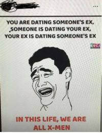 Ex: YOU ARE DATING SOMEONE'S EX  SOMEONE IS DATING YOUR EX,  YOUR EX IS DATING SOMEONE'S EX  RVCJ  099  IN THIS LIFE, WE ARE  ALL X-MEN
