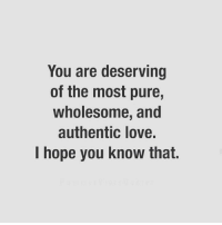 Via:@heartbeatquotes: You are deserving  of the most pure,  wholesome, and  authentic love.  I hope you know that. Via:@heartbeatquotes