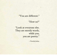 "Poetry, How, and Joshua: ""You are different.  ""How so?""  ""Look at everyone else.  They are merely words,  while you,  you are poetry.""  -Timothy Joshua"
