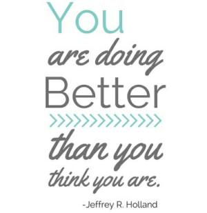 [IMAGE] Happy Sunday!: You  are doing  Better  than you  think you are.  -Jeffrey R. Holland [IMAGE] Happy Sunday!