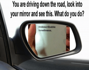 Driving, Mirror, and Loneliness: You are driving down the road, look into  your mirror and see this. What do you do?  Indescribable  loneliness. https://t.co/Uewl2OLhGT