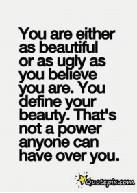 your beautiful: You are either  as beautiful  or as ugly as  you believe  you are. You  define your  beauty. That's  not a power  anyone can  have over you.