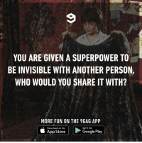 9gag, Google, and Memes: YOU ARE GIVEN A SUPERPOWER TO  BE INVISIBLE WITH ANOTHER PERSON,  WHO WOULD YOU SHARE IT WITH?  MORE FUN ON THE 9GAG APP  Download on the  GET IT ON  App Store  Google Play The possibilities are endless.⠀ -⠀ invisible superpower 9gag
