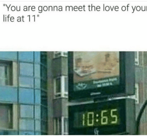 "me🐸irl: ""You are gonna meet the love of your  life at 11  0:65 me🐸irl"