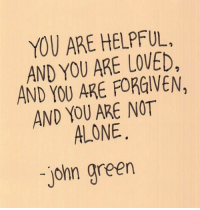 Being Alone, John Green, and Green: YOU ARE HELPFUL.  AND YOU ARE LOVED,  AND YOU ARE FORGIVEN,  AND YOU ARE NOT  ALONE  john green