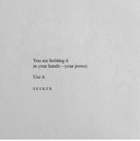 Power, You, and Use: You are holding it  in your hands -your power.  Use it.  SEEK ER