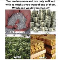 🤔 @highAF.tv: You are in a room and can only walk out  with as much as you want of one of them.  Which one would you choo  se?  DIAMONDS  WEED  GOLD 🤔 @highAF.tv