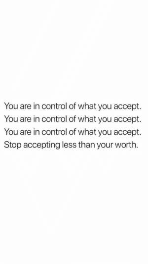 Memes, Control, and 🤖: You are in control of what you accept.  You are in control of what you accept.  You are in control of what you accept.  Stop accepting less than your worth. 137 of 365 https://t.co/2PH3RbMYFs