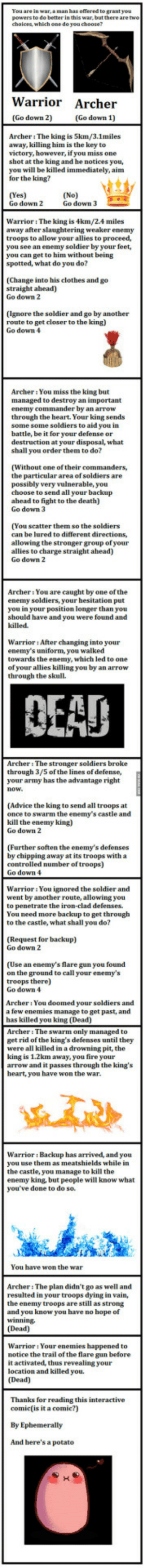 Advice, Clothes, and Fire: You are in war, a man has offered to grant yeu  choices, which one do you choose?  Warrior Archer  (Go down 2)  Archeri The king is 5km/3.1miles  away, killing him is the key to  victory, however, if you miss one  shot at the king and he notices you,  you will be killed immediately, aim  for the king?  (Yes)  Go down 2  Go down 3  Warrior: The king is 4km/2.4 miles  away after slaughtering weaker enemy  troops to allow your allies to proceed,  you see an enemy soldier by your feet,  you can get to him without being  spotted, what do you do?  (Change into his clothes and go  straight ahead)  Go down 2  (Ignore the soldier and go by another  route to get closer to the king)  Go dowm 4  Archer: You miss the king but  managed to destroy an important  enemy commander by an arrow  through the heart. Your king sends  some some soldiers to aid you in  battle, be it for your defense or  destruction at your disposal, what  shall you order them to do?  (Without one of their commanders,  the particular area of soldiers are  possibly very vulnerable, you  choose to send all your backup  ahead to fight to the death)  Go dowm 3  (You scatter them so the soldiers  can be lured to different directions,  allowing the stronger group of your  allies to charge straight ahead)  Go down 2  Archer: You are caught by one of the  enemy soldiers, your hesitation put  you in your position longer than you  should have and you were found and  killed  Warrior: After changing into your  enemy's uniform, you walked  towards the enemy, which led to one  of your allies killing you by an arrow  through the skull  EAD  Archeri The stronger soldiers broke  through 3/5 of the lines of defense,  your army has the advantage right  Advice the king to send all troops at  once to swarm the enemy's castle and  kill the enemy king)  Go down 2  (Further soften the enemy's defenses  by chipping away at its troops with a  controlled number of troops)  Go down 4  Warrior:You ignored the soldier and  went by another route, allowing you  to penetrate the iron-clad defenses.  You need more backup to get through  to the castle, what shall you do?  (Request for backup)  Go down 2  (Use an enemy's lare gun you found  on the ground to call your enemy's  troops there)  Go down 4  Archer: You doomed your soldiers and  a few enemies manage to get past, and  has killed you king (Dead)  Archer: The swarm only managed to  get rid of the king's defenses until they  were all killed in a drowning pit, the  king is 1.2km away, you fire your  arrow and it passes t  heart, you have won the war  the  WarriorBackup has arrived, and you  you use them as meatshields while in  the castle, you manage to kill the  enemy king, but people will know what  you've done to do so.  You have won the war  Archer: The plan didn't go as well and  resulted in your troops dying in vain,  the enemy troops are still as strong  and you know you have no hope of  (Dead)  Warrior: Your enemies happened to  notice the trail of the flare gun before  it activated, thus revealing your  location and killed you.  Thanks for reading this interactive  comic(is it a comic?)  And here's a potate Interative comic, after seeing the zombie one the other day I wanted to do one