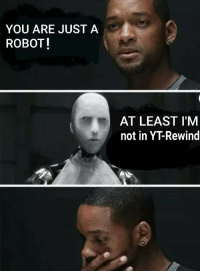 Hot, You, and Real: YOU ARE JUST A  ROBOTI  AT LEAST I'M  not in YT-Rewind Ahh thats hot, thats real hot