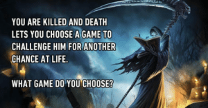 Any game on mobile coz he cant tap the screen with his cold dead hands: YOU ARE KILLED AND DEATH  LETS YOU CHOOSE A GAME TO  CHALLENGE HIM FOR ANOTHER  CHANCE AT LIFE  WHAT GAME DO YOU CHOOSE? Any game on mobile coz he cant tap the screen with his cold dead hands