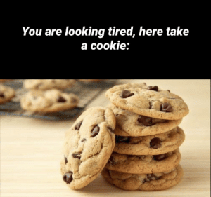 You deserve it: You are looking tired, here take  a cookie: You deserve it
