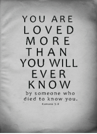 romans: YOU ARE  LOVE D  MORE  THAN  YOU WILL  EVER  KNO W  by someone who  died to know you  Romans 5:8