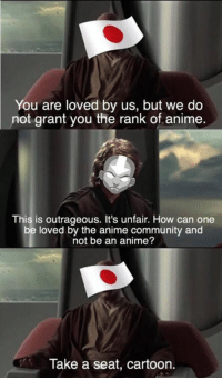 It's outrageous it's unfair.: You are loved by us, but we do  not grant you the rank of anime.  This is outrageous. It's unfair. How can one  be loved by the anime community and  not be an anime?  Take a seat, cartoon. It's outrageous it's unfair.